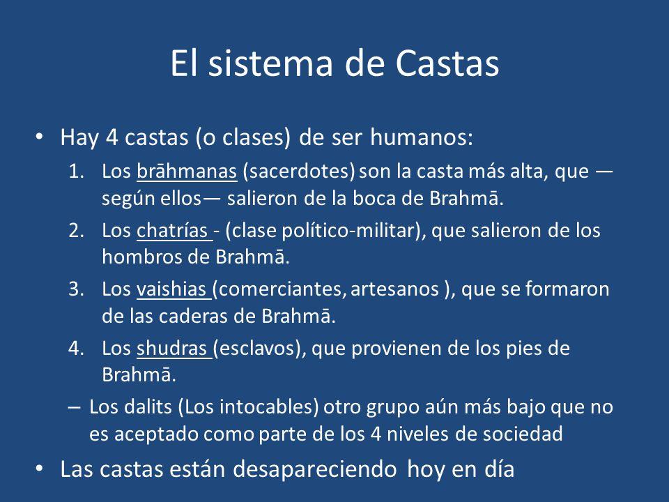 El sistema de Castas Hay 4 castas (o clases) de ser humanos: 1.Los brāhmanas (sacerdotes) son la casta más alta, que según ellos salieron de la boca d