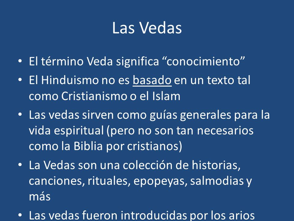 Las Vedas El término Veda significa conocimiento El Hinduismo no es basado en un texto tal como Cristianismo o el Islam Las vedas sirven como guías ge