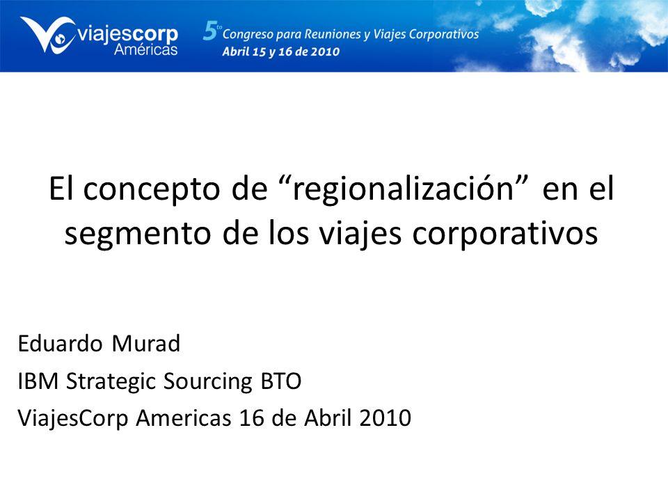 El concepto de regionalización en el segmento de los viajes corporativos Eduardo Murad IBM Strategic Sourcing BTO ViajesCorp Americas 16 de Abril 2010