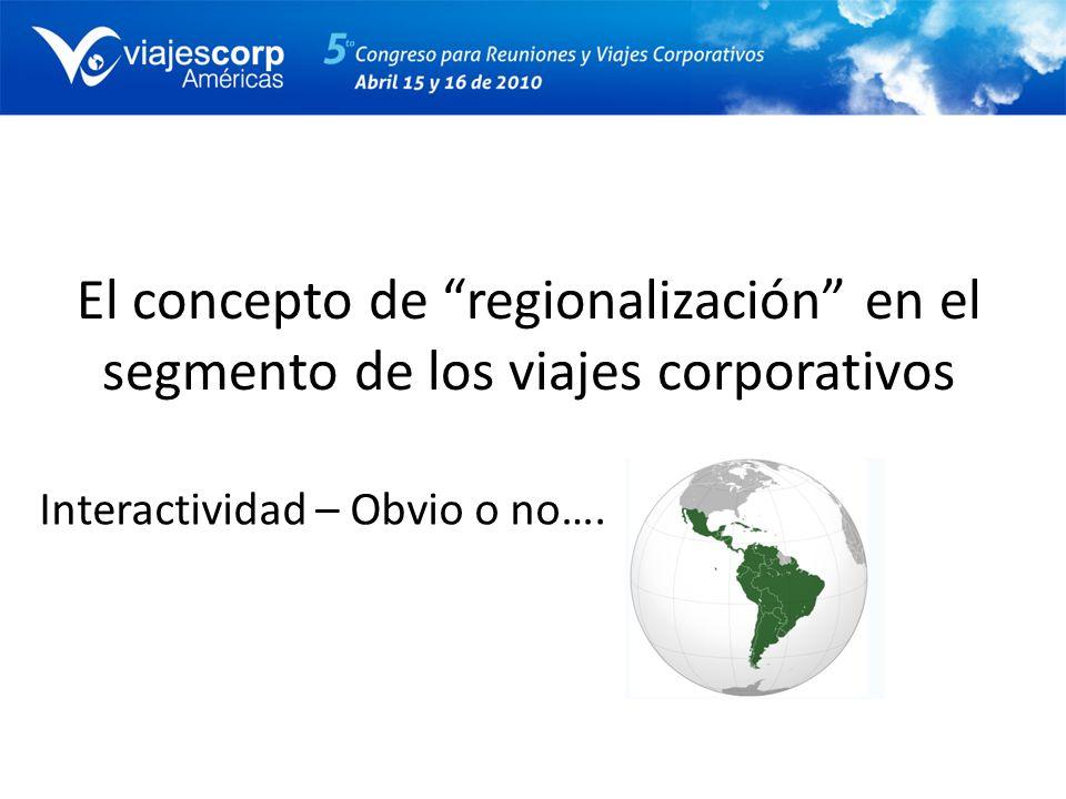 El concepto de regionalización en el segmento de los viajes corporativos Interactividad – Obvio o no….