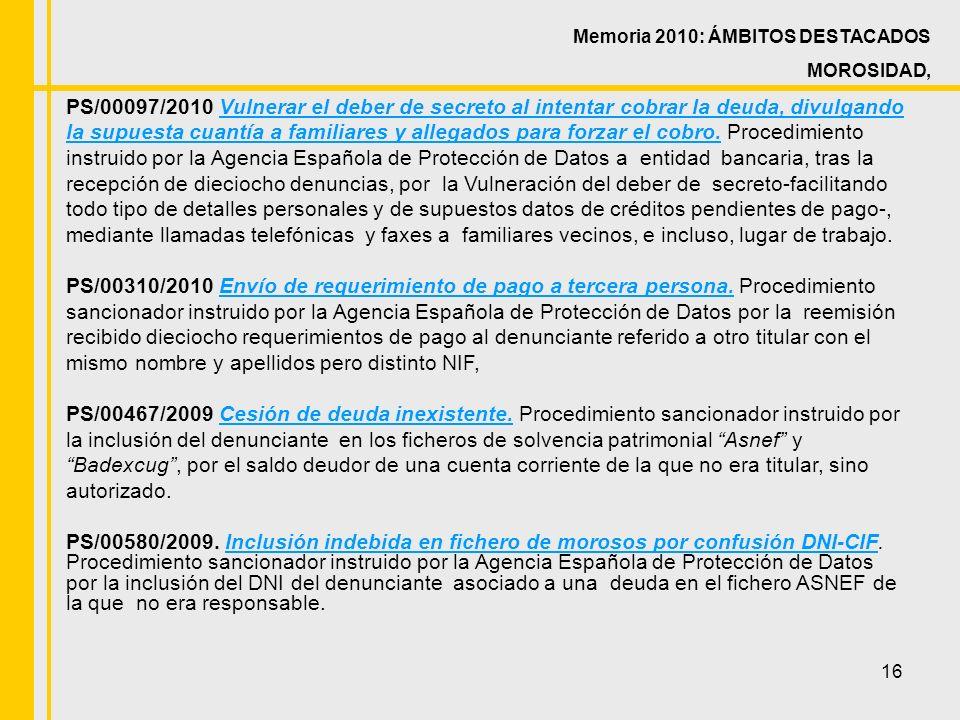 16 Memoria 2010: ÁMBITOS DESTACADOS MOROSIDAD, PS/00097/2010 Vulnerar el deber de secreto al intentar cobrar la deuda, divulgando la supuesta cuantía a familiares y allegados para forzar el cobro.