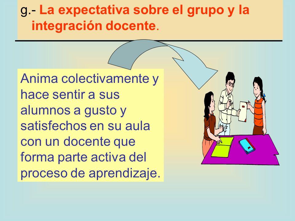 g.- La expectativa sobre el grupo y la integración docente. Anima colectivamente y hace sentir a sus alumnos a gusto y satisfechos en su aula con un d
