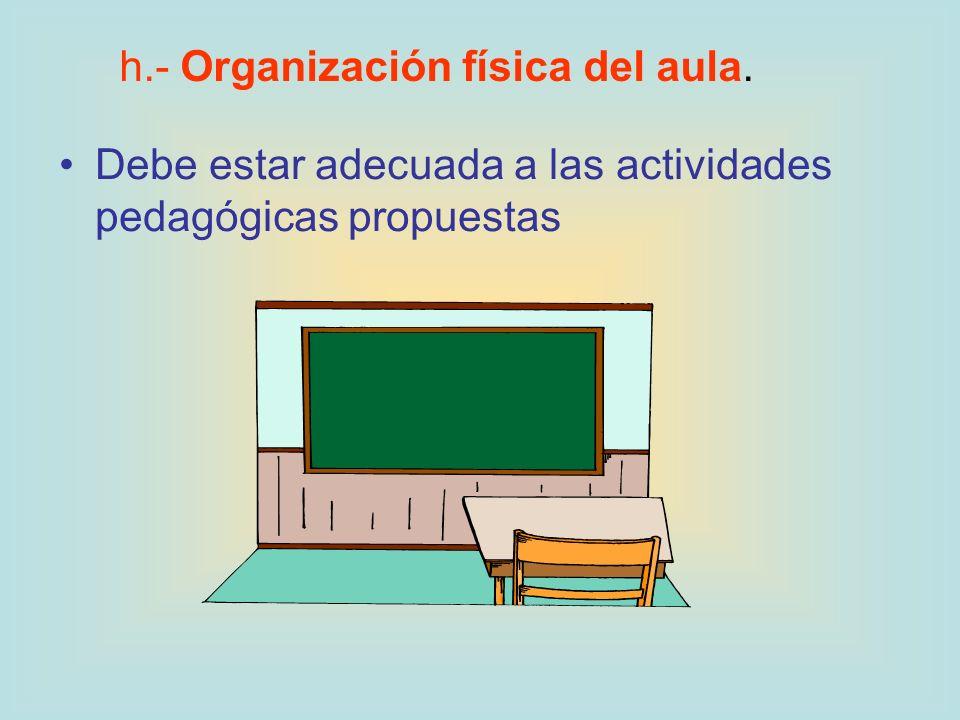 Debe estar adecuada a las actividades pedagógicas propuestas h.- Organización física del aula.