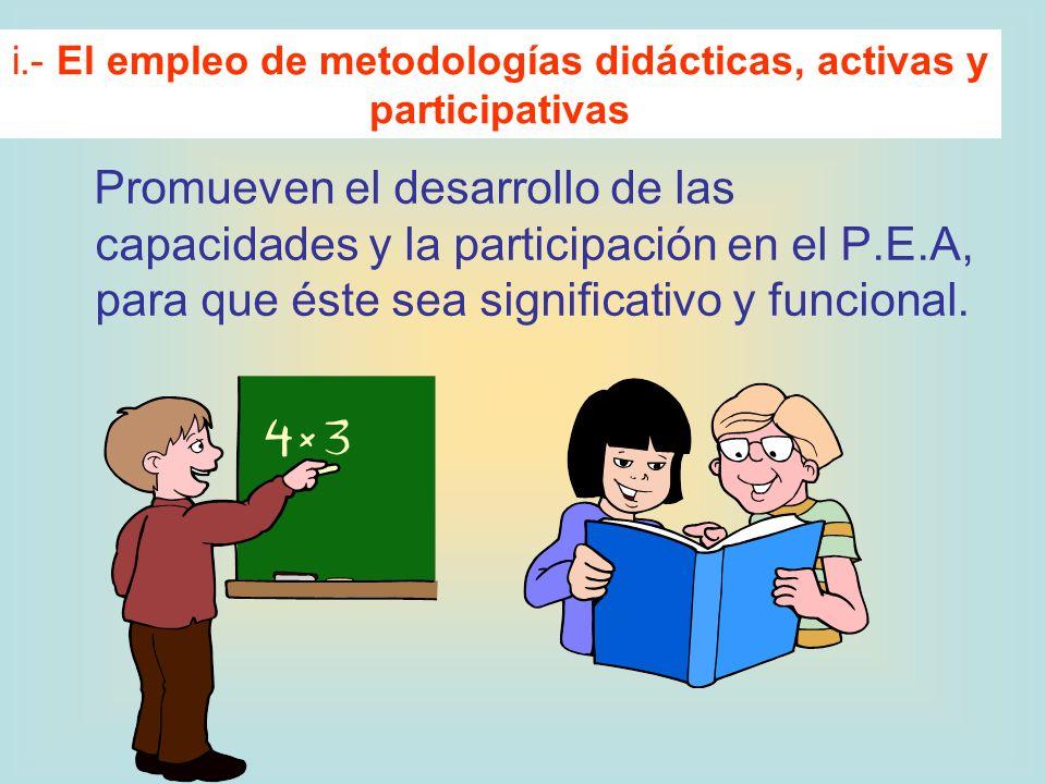 Promueven el desarrollo de las capacidades y la participación en el P.E.A, para que éste sea significativo y funcional. i.- El empleo de metodologías