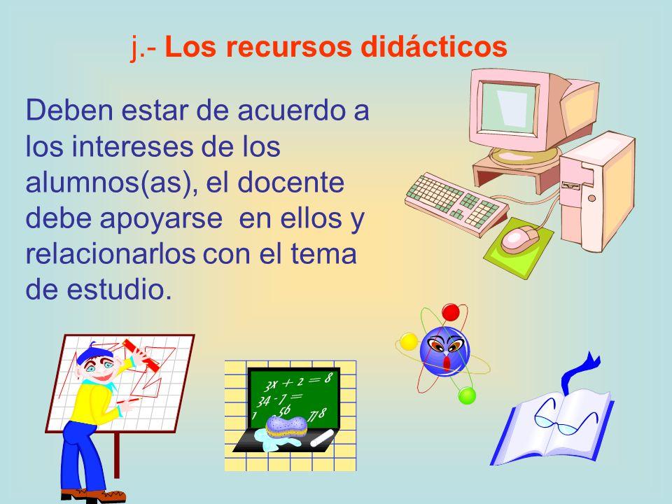 Deben estar de acuerdo a los intereses de los alumnos(as), el docente debe apoyarse en ellos y relacionarlos con el tema de estudio. j.- Los recursos