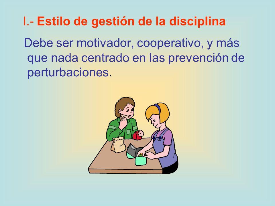 Debe ser motivador, cooperativo, y más que nada centrado en las prevención de perturbaciones. l.- Estilo de gestión de la disciplina