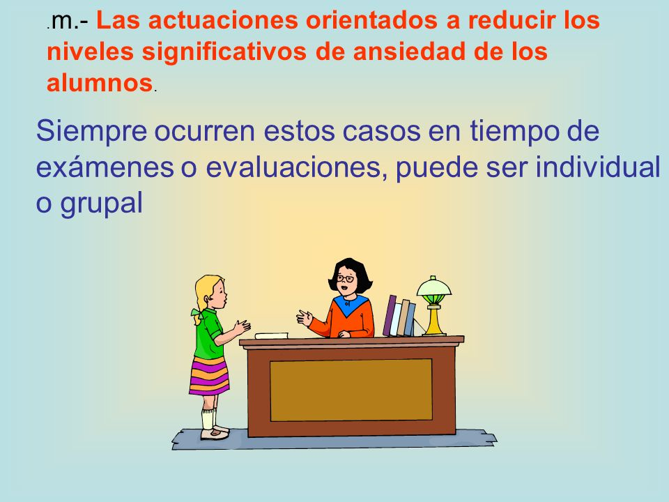 . m.- Las actuaciones orientados a reducir los niveles significativos de ansiedad de los alumnos. Siempre ocurren estos casos en tiempo de exámenes o