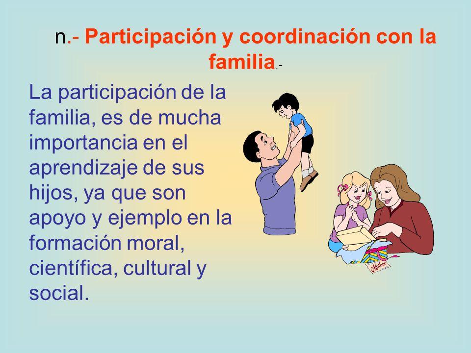 n.- Participación y coordinación con la familia.- La participación de la familia, es de mucha importancia en el aprendizaje de sus hijos, ya que son a