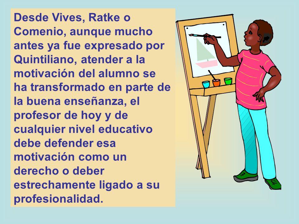 Desde Vives, Ratke o Comenio, aunque mucho antes ya fue expresado por Quintiliano, atender a la motivación del alumno se ha transformado en parte de l