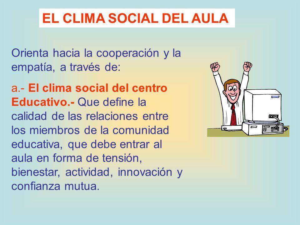 Orienta hacia la cooperación y la empatía, a través de: a.- El clima social del centro Educativo.- Que define la calidad de las relaciones entre los m