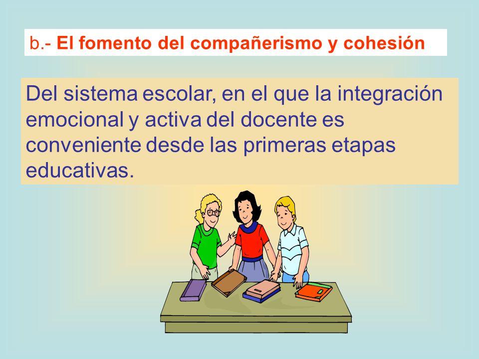 b.- El fomento del compañerismo y cohesión Del sistema escolar, en el que la integración emocional y activa del docente es conveniente desde las prime