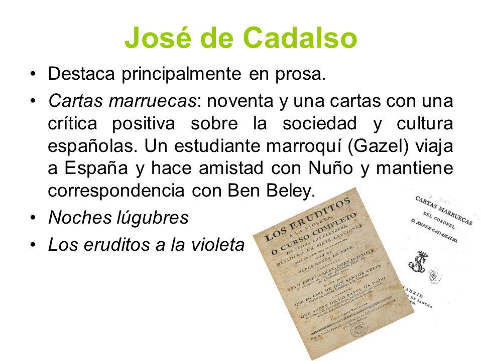 José de Cadalso Destaca principalmente en prosa. Cartas marruecas: noventa y una cartas con una crítica positiva sobre la sociedad y cultura españolas