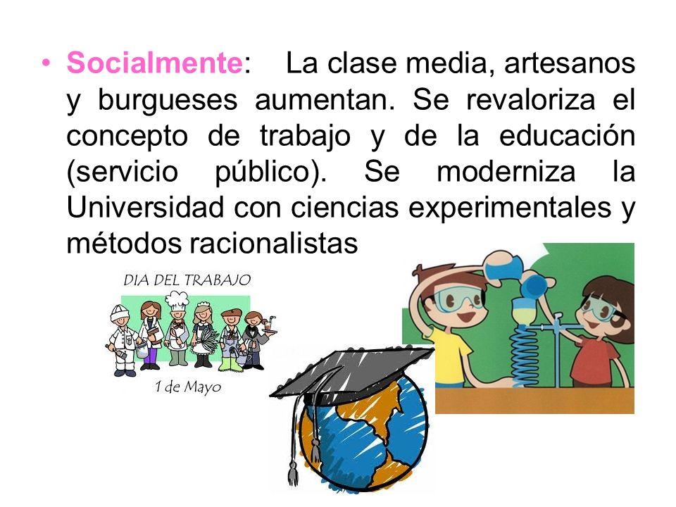Socialmente: La clase media, artesanos y burgueses aumentan. Se revaloriza el concepto de trabajo y de la educación (servicio público). Se moderniza l