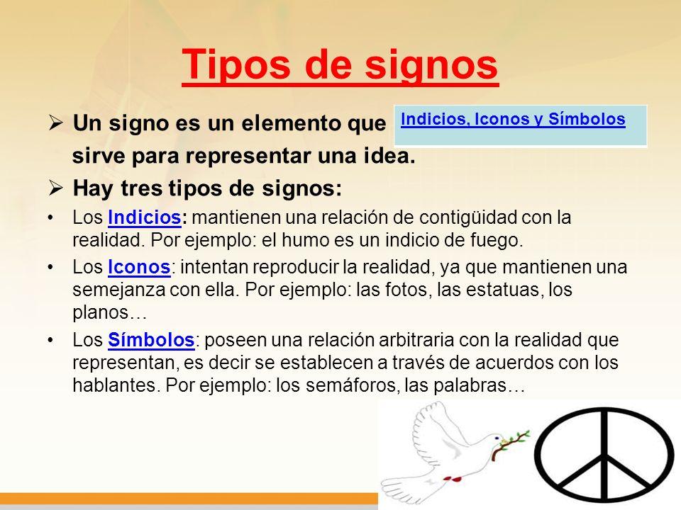 Tipos de signos Un signo es un elemento que sirve para representar una idea. Hay tres tipos de signos: Los Indicios: mantienen una relación de contigü