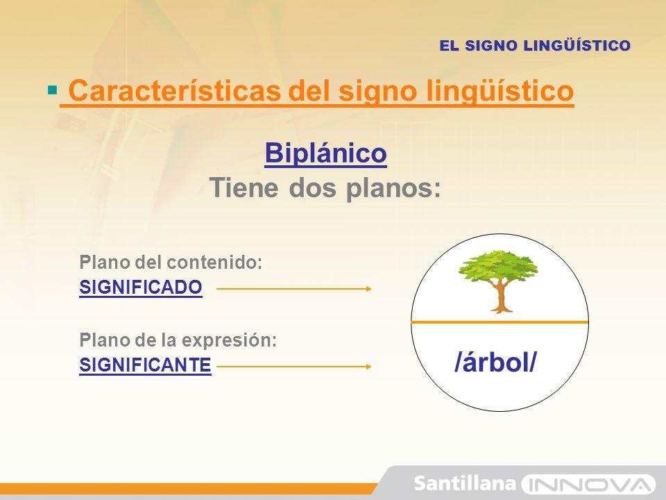 Características del signo lingüístico EL SIGNO LINGÜÍSTICO Biplánico Tiene dos planos: Plano del contenido: SIGNIFICADO Plano de la expresión: SIGNIFI