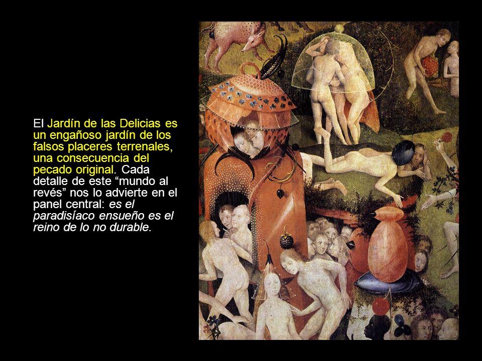El Jardín de las Delicias es un engañoso jardín de los falsos placeres terrenales, una consecuencia del pecado original. Cada detalle de este mundo al