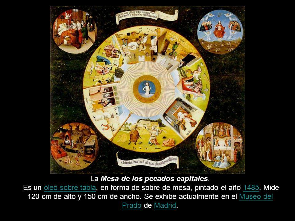 La Mesa de los pecados capitales. Es un óleo sobre tabla, en forma de sobre de mesa, pintado el año 1485. Mide 120 cm de alto y 150 cm de ancho. Se ex