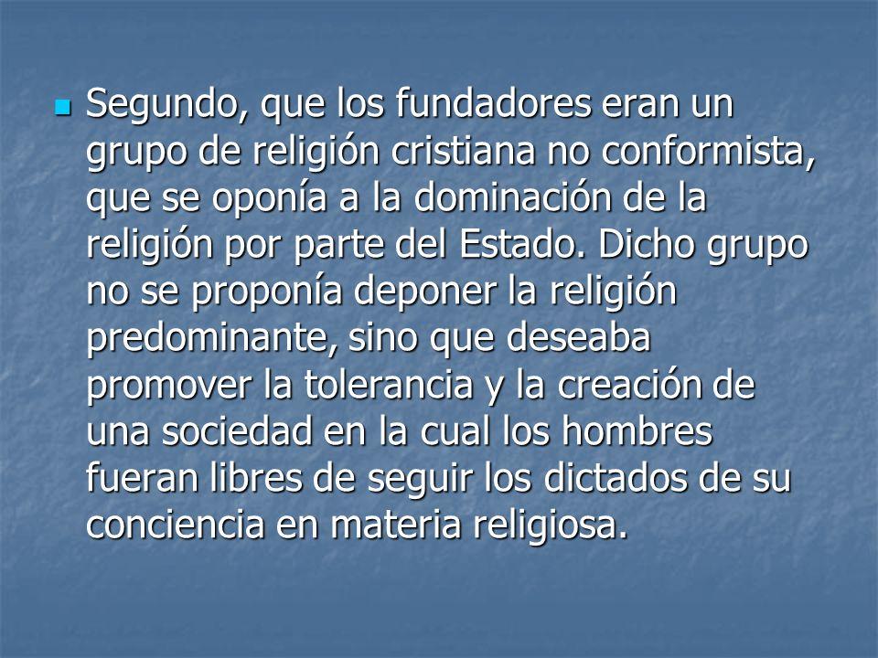 Segundo, que los fundadores eran un grupo de religión cristiana no conformista, que se oponía a la dominación de la religión por parte del Estado. Dic