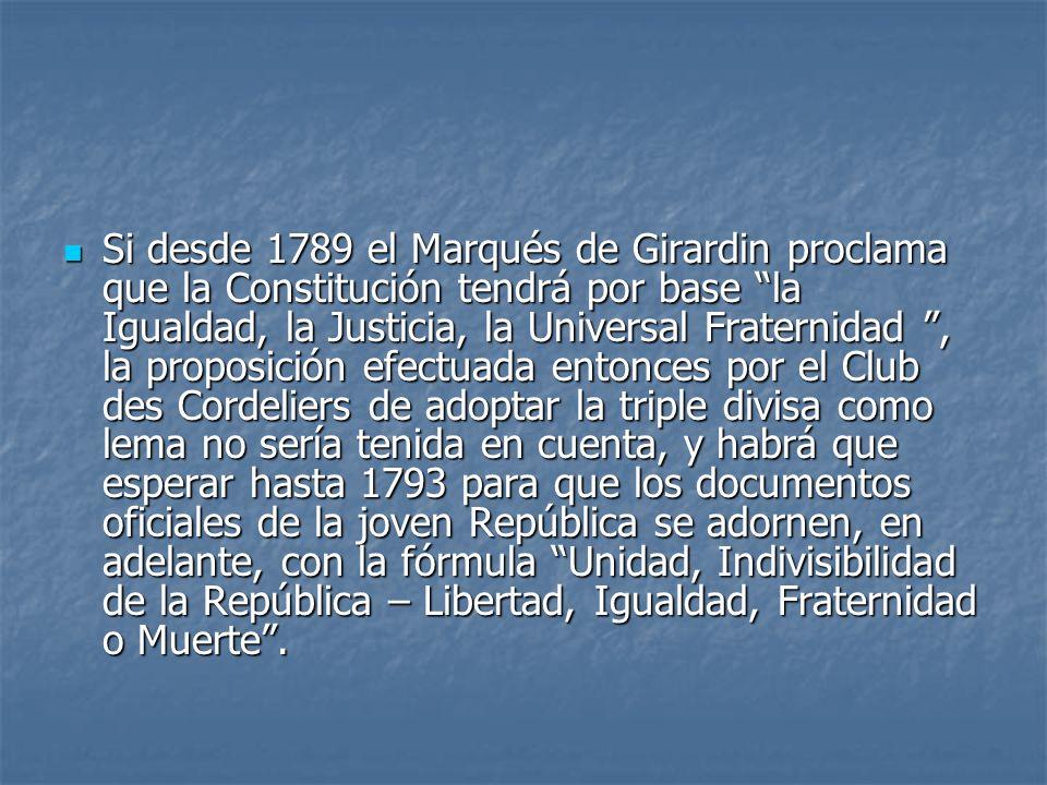 Si desde 1789 el Marqués de Girardin proclama que la Constitución tendrá por base la Igualdad, la Justicia, la Universal Fraternidad, la proposición e