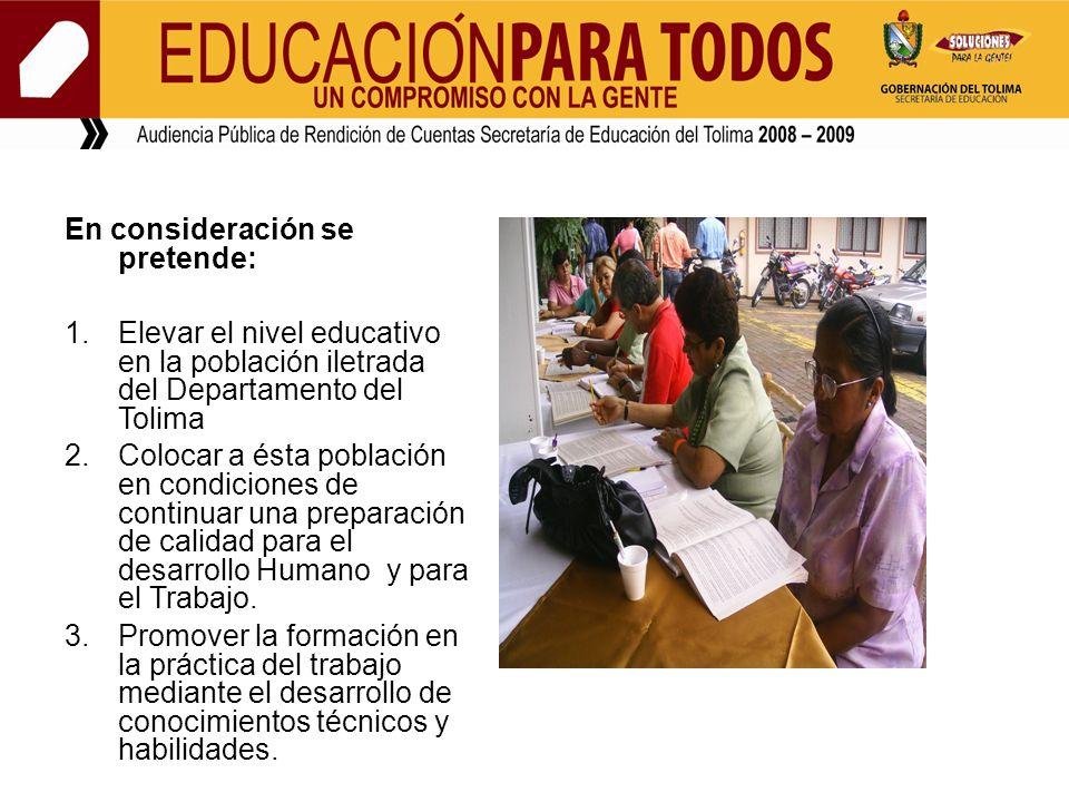 En consideración se pretende: 1.Elevar el nivel educativo en la población iletrada del Departamento del Tolima 2.Colocar a ésta población en condicion