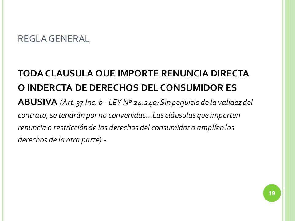 REGLA GENERAL TODA CLAUSULA QUE IMPORTE RENUNCIA DIRECTA O INDERCTA DE DERECHOS DEL CONSUMIDOR ES ABUSIVA (Art. 37 Inc. b - LEY Nº 24.240: Sin perjuic