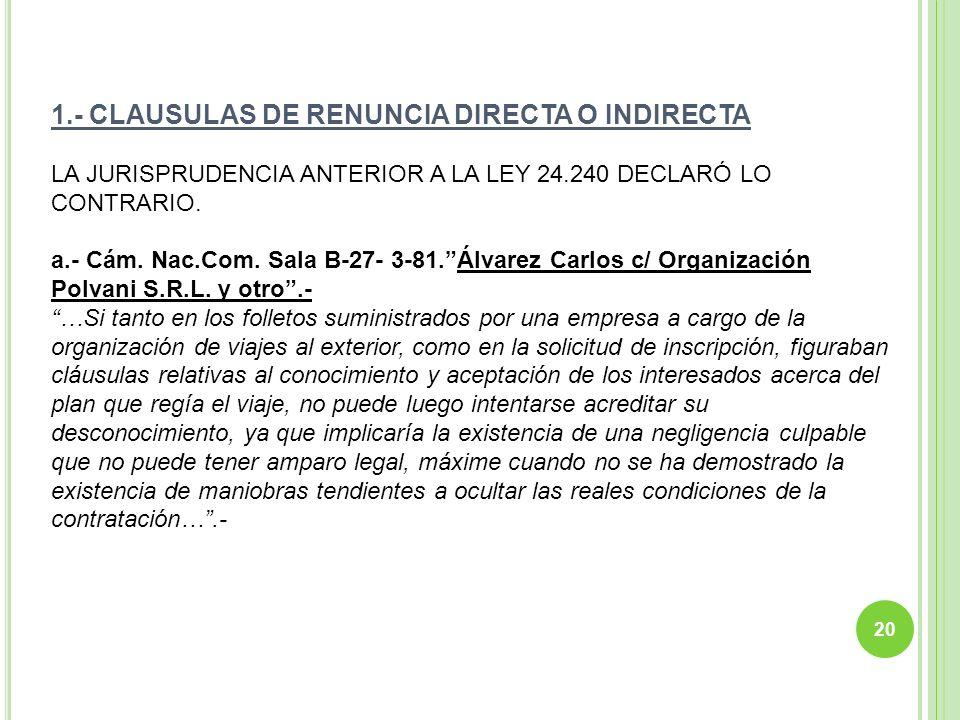 1.- CLAUSULAS DE RENUNCIA DIRECTA O INDIRECTA LA JURISPRUDENCIA ANTERIOR A LA LEY 24.240 DECLARÓ LO CONTRARIO. a.- Cám. Nac.Com. Sala B-27- 3-81.Álvar