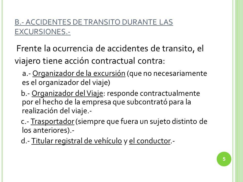 B.- ACCIDENTES DE TRANSITO DURANTE LAS EXCURSIONES.- Frente la ocurrencia de accidentes de transito, el viajero tiene acción contractual contra: a.- O