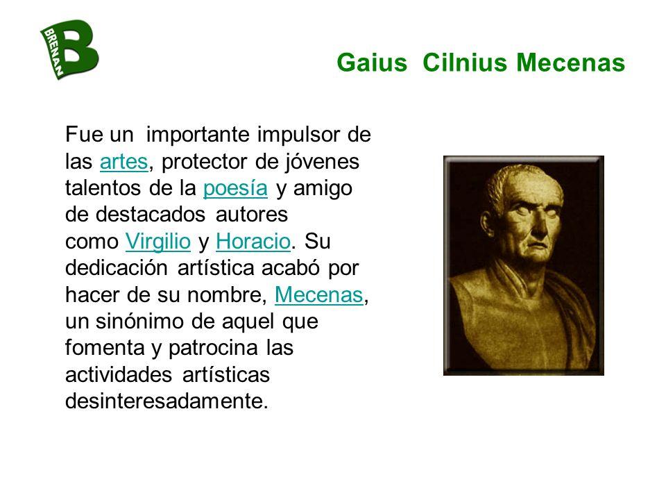 Gaius Cilnius Mecenas Fue un importante impulsor de las artes, protector de jóvenes talentos de la poesía y amigo de destacados autores como Virgilio