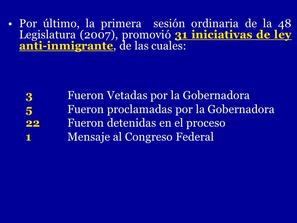 Por último, la primera sesión ordinaria de la 48 Legislatura (2007), promovió 31 iniciativas de ley anti-inmigrante, de las cuales: 3 Fueron Vetadas p