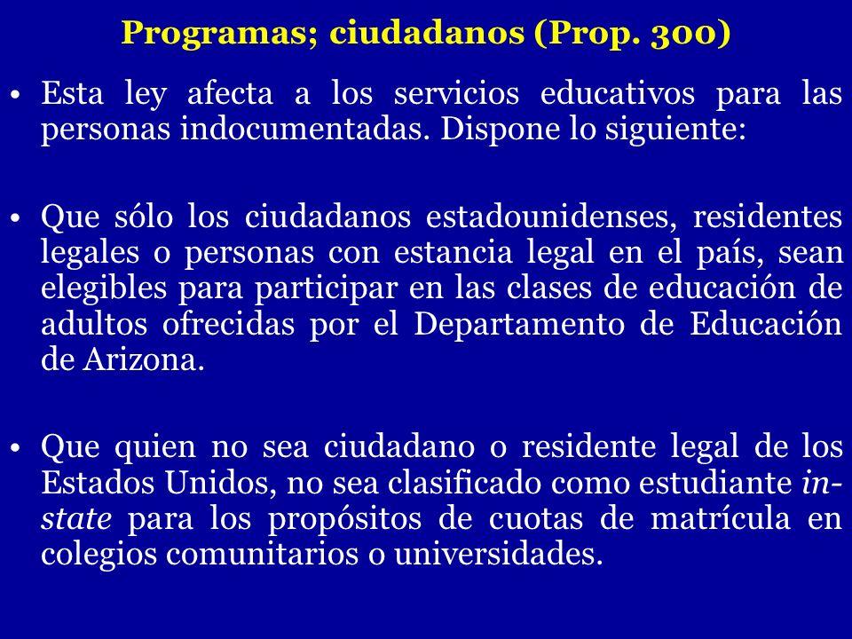 Esta ley afecta a los servicios educativos para las personas indocumentadas. Dispone lo siguiente: Que sólo los ciudadanos estadounidenses, residentes
