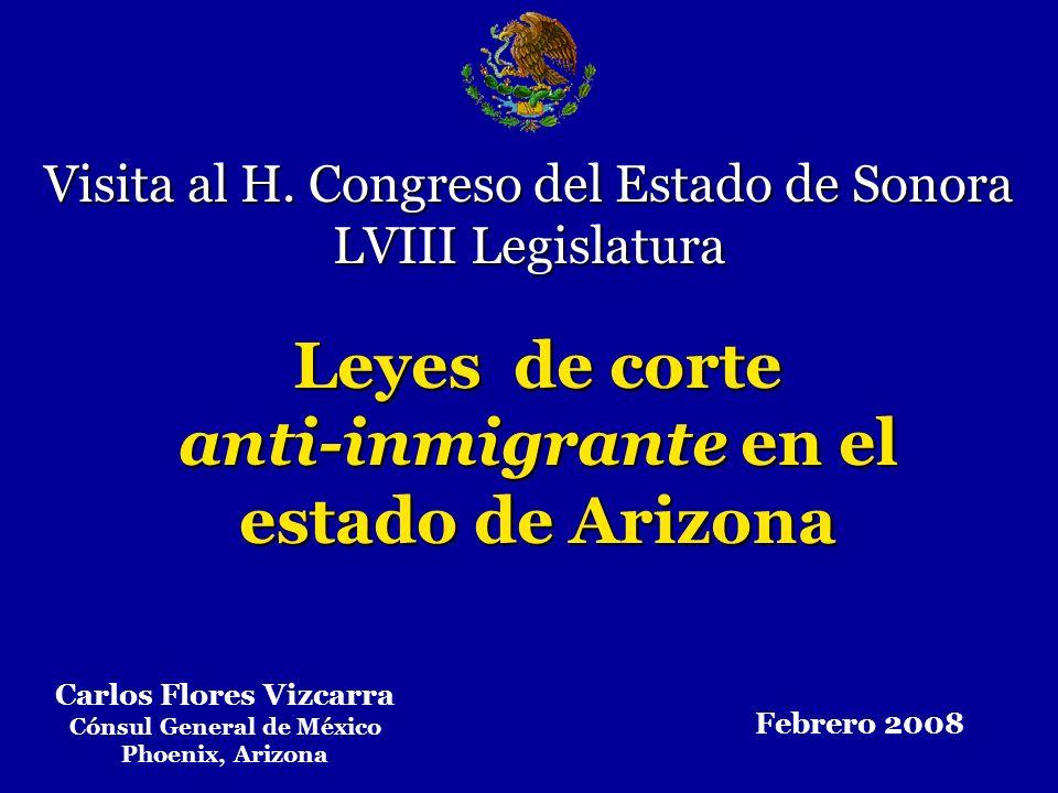 Leyes de corte anti-inmigrante en el estado de Arizona Visita al H. Congreso del Estado de Sonora LVIII Legislatura Carlos Flores Vizcarra Cónsul Gene