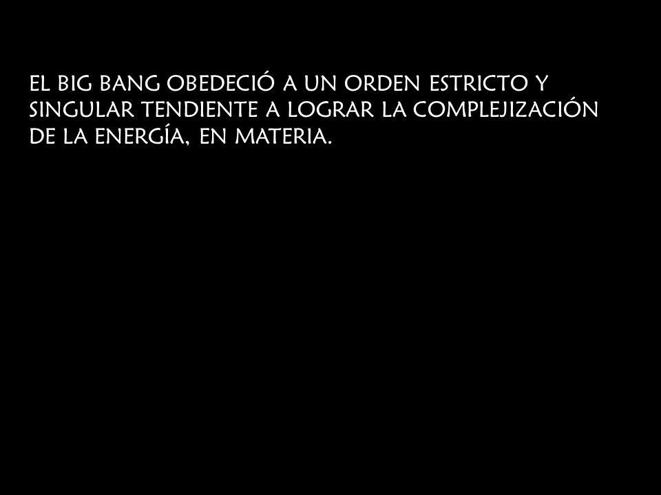 EL BIG BANG OBEDECIÓ A UN ORDEN ESTRICTO Y SINGULAR TENDIENTE A LOGRAR LA COMPLEJIZACIÓN DE LA ENERGÍA, EN MATERIA.