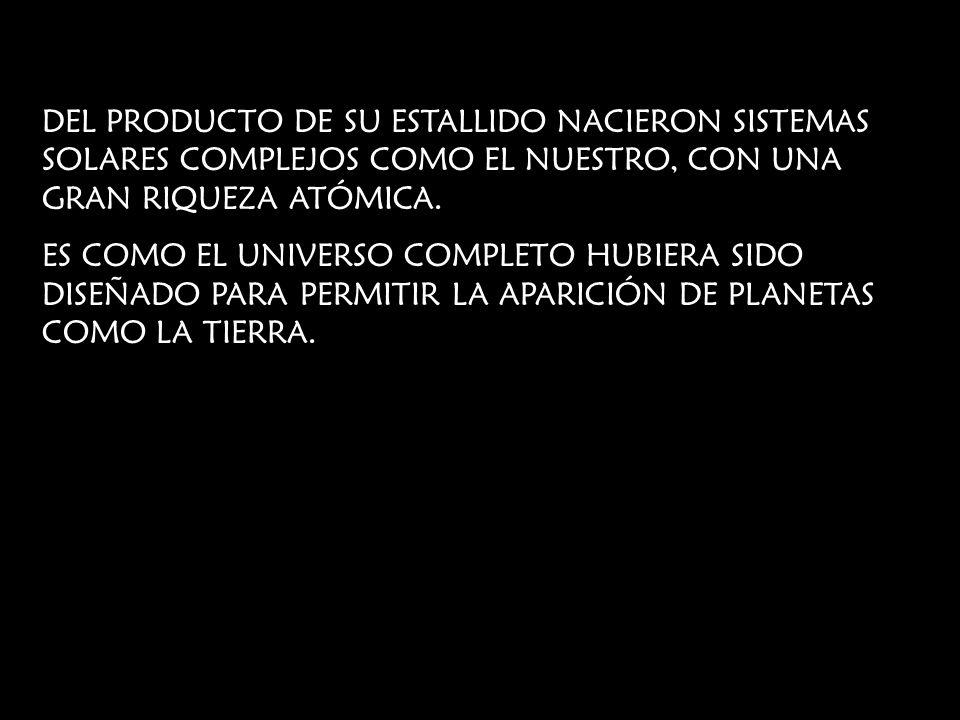 DEL PRODUCTO DE SU ESTALLIDO NACIERON SISTEMAS SOLARES COMPLEJOS COMO EL NUESTRO, CON UNA GRAN RIQUEZA ATÓMICA. ES COMO EL UNIVERSO COMPLETO HUBIERA S