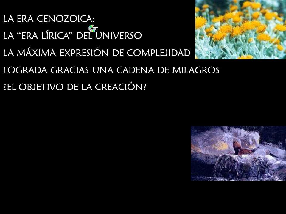LA ERA CENOZOICA: LA ERA LÍRICA DEL UNIVERSO LA MÁXIMA EXPRESIÓN DE COMPLEJIDAD LOGRADA GRACIAS UNA CADENA DE MILAGROS ¿EL OBJETIVO DE LA CREACIÓN?