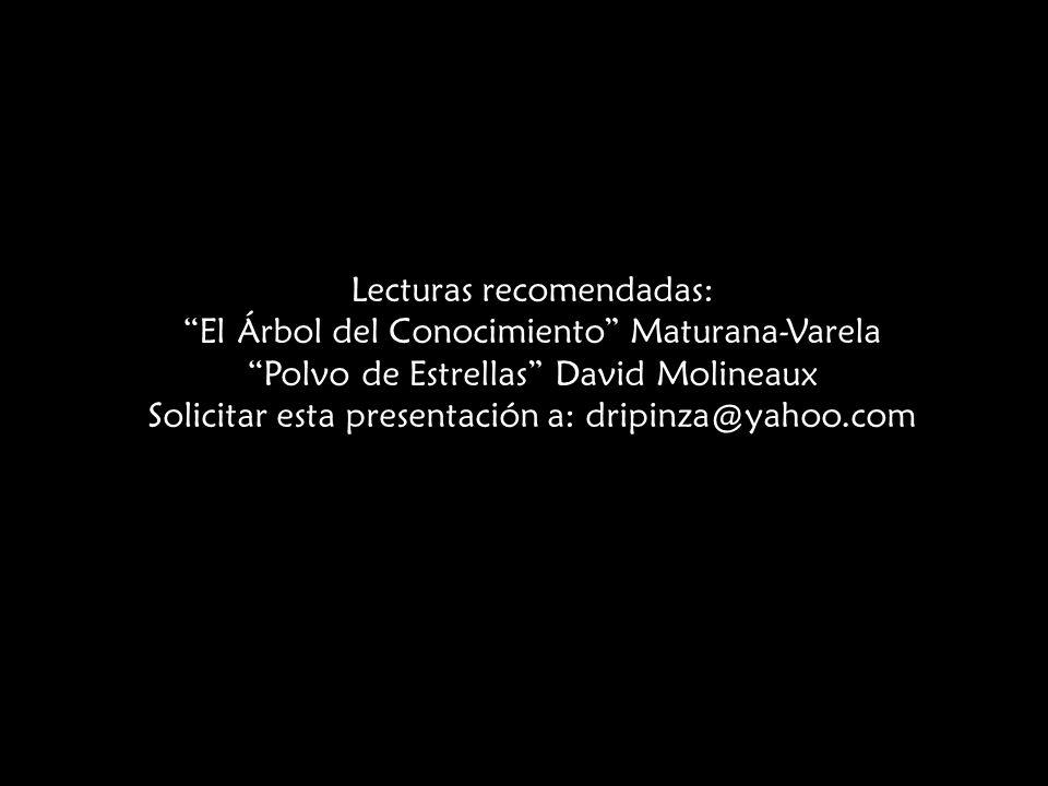 Lecturas recomendadas: El Árbol del Conocimiento Maturana-Varela Polvo de Estrellas David Molineaux Solicitar esta presentación a: dripinza@yahoo.com