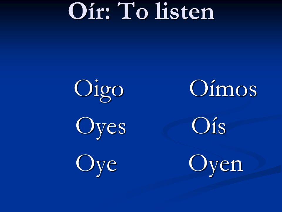 Oír: To listen Oigo Oímos Oigo Oímos Oyes Oís Oyes Oís Oye Oyen Oye Oyen
