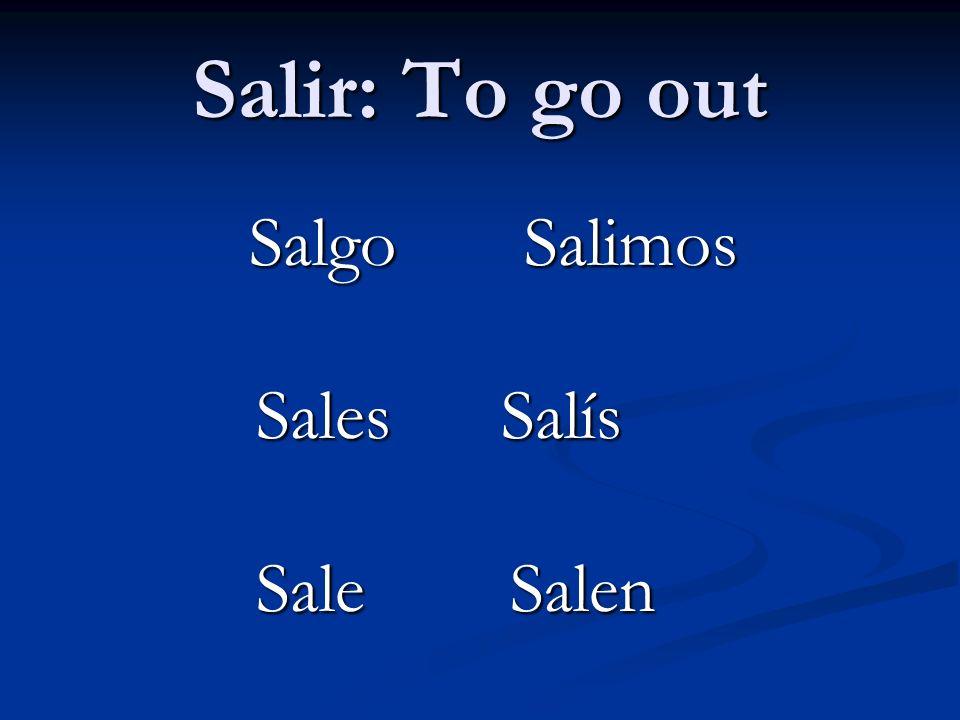 Salir: To go out Salgo Salimos Salgo Salimos Sales Salís Sales Salís Sale Salen Sale Salen