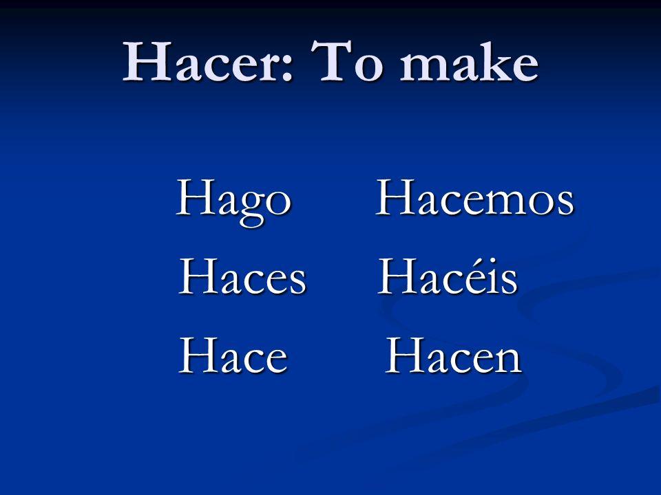 Hacer: To make Hago Hacemos Hago Hacemos Haces Hacéis Haces Hacéis Hace Hacen Hace Hacen