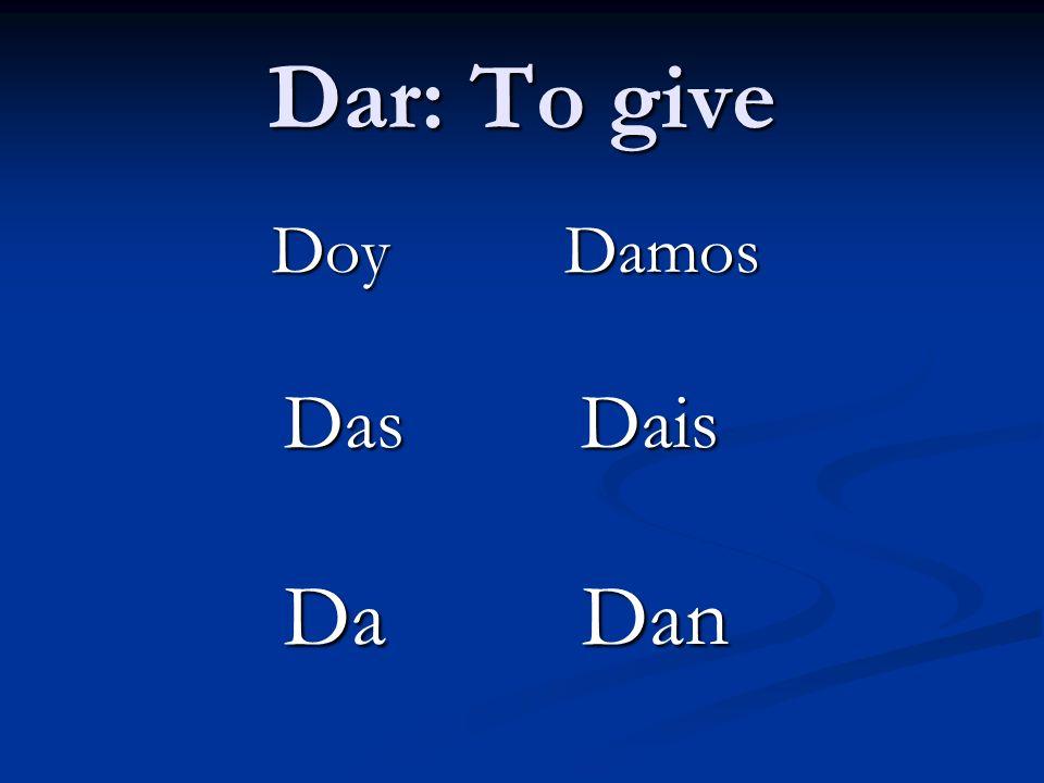 Dar: To give Doy Damos Doy Damos Das Dais Das Dais Da Dan Da Dan