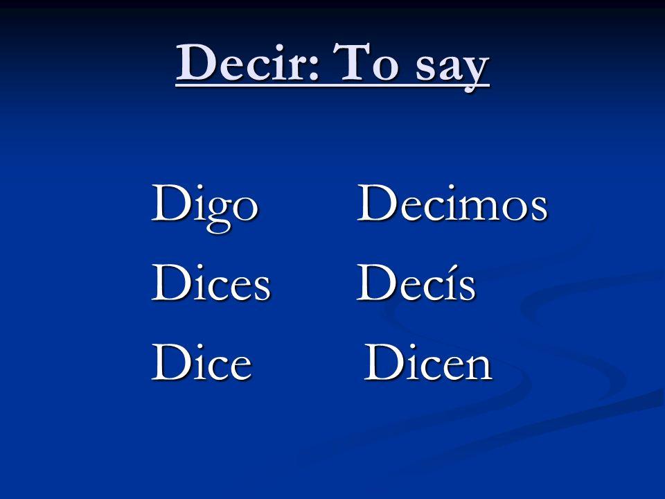 Decir: To say Digo Decimos Digo Decimos Dices Decís Dices Decís Dice Dicen Dice Dicen