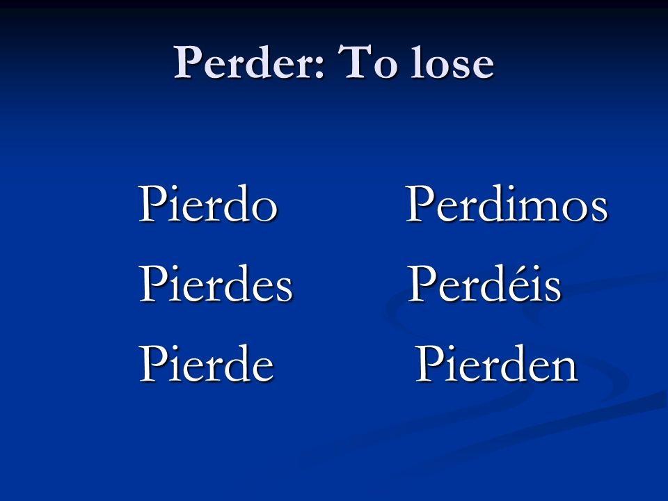 Perder: To lose Pierdo Perdimos Pierdo Perdimos Pierdes Perdéis Pierdes Perdéis Pierde Pierden Pierde Pierden