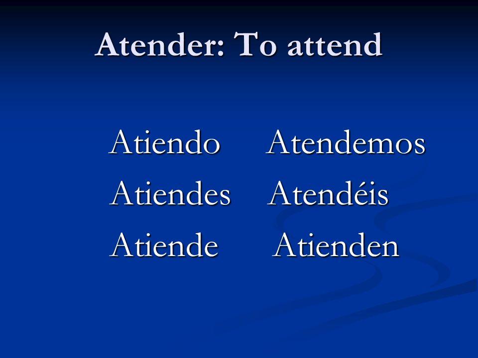 Atender: To attend Atiendo Atendemos Atiendo Atendemos Atiendes Atendéis Atiendes Atendéis Atiende Atienden Atiende Atienden