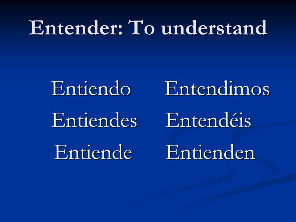 Entender: To understand Entiendo Entendimos Entiendo Entendimos Entiendes Entendéis Entiendes Entendéis Entiende Entienden Entiende Entienden
