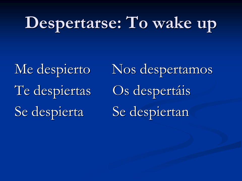 Despertarse: To wake up Me despierto Nos despertamos Te despiertas Os despertáis Se despierta Se despiertan
