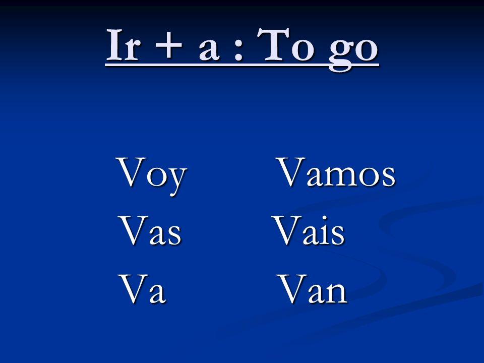 Ir + a : To go Voy Vamos Voy Vamos Vas Vais Vas Vais Va Van Va Van