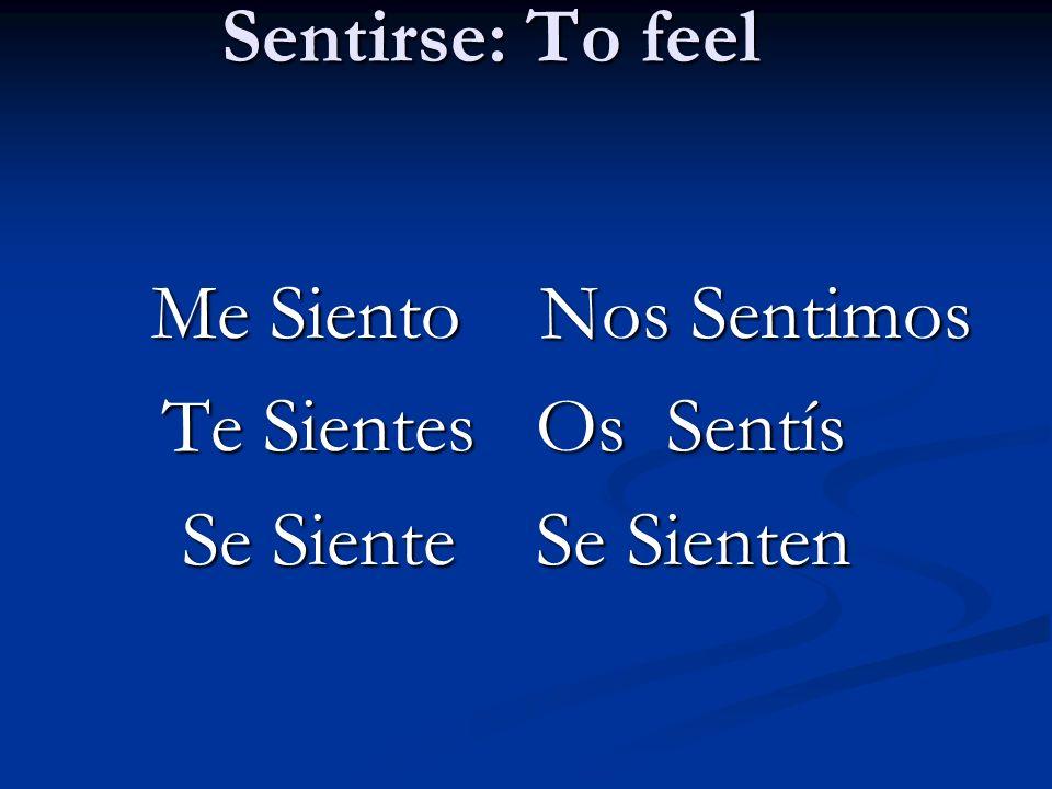 Sentirse: To feel Me Siento Nos Sentimos Me Siento Nos Sentimos Te Sientes Os Sentís Te Sientes Os Sentís Se Siente Se Sienten Se Siente Se Sienten