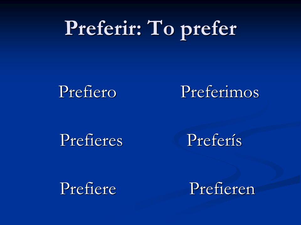Preferir: To prefer Prefiero Preferimos Prefiero Preferimos Prefieres Preferís Prefieres Preferís Prefiere Prefieren Prefiere Prefieren
