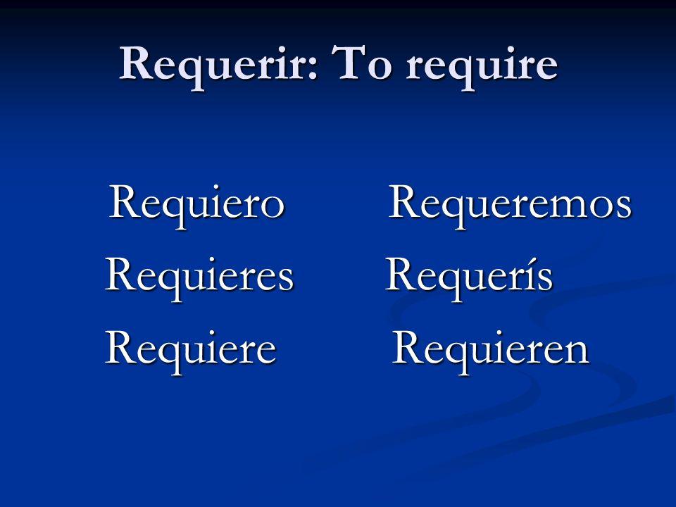 Requerir: To require Requiero Requeremos Requiero Requeremos Requieres Requerís Requieres Requerís Requiere Requieren Requiere Requieren
