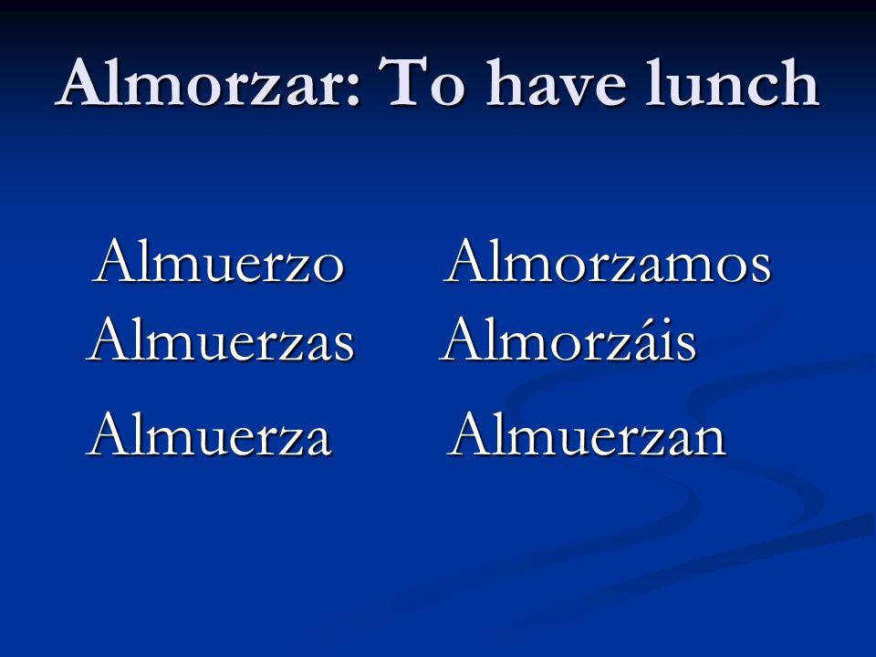 Almorzar: To have lunch Almuerzo Almorzamos Almuerzas Almorzáis Almuerzo Almorzamos Almuerzas Almorzáis Almuerza Almuerzan Almuerza Almuerzan