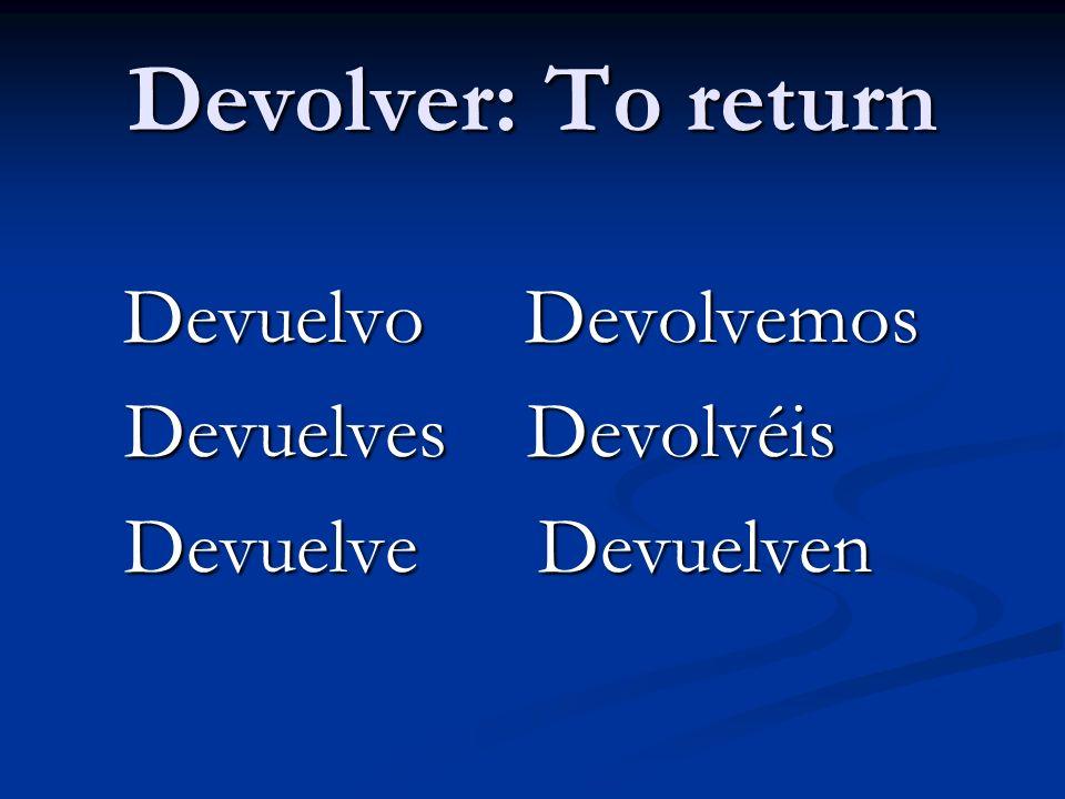 Devolver: To return Devuelvo Devolvemos Devuelvo Devolvemos Devuelves Devolvéis Devuelves Devolvéis Devuelve Devuelven Devuelve Devuelven